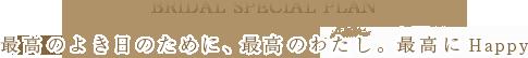 Bridal Special Plan 最高の良き日のために、最高のわたし。最高にHappy